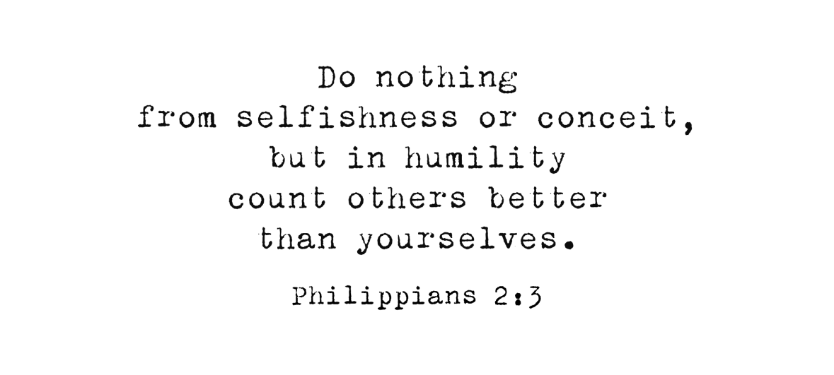 Do nothing from selfishness or conceit,but in humility count others better than yourselves. Philippians 2:3